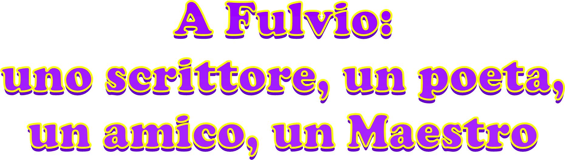 A Fulvio: uno scrittore, un poeta, un amico, un Maestro